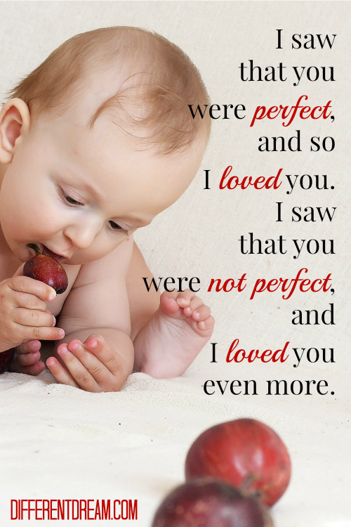 I saw that you were perfect, and so I loved you. Then I saw that you were not perfect, and I loved you even more. ~ Unknown