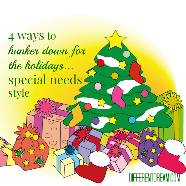 4 Ways to Hunker Down for a Special Needs Holiday, Part 2