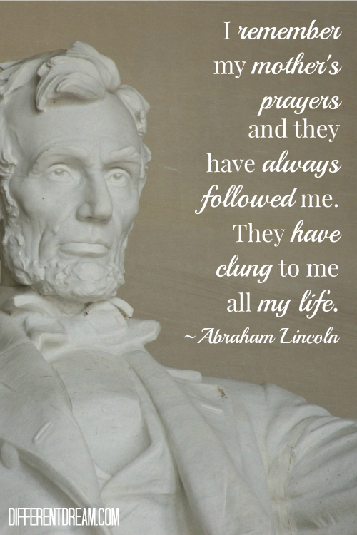 remember my mother's prayers and they have always followed me. They have clung to me all my life. ~ Abraham Lincoln