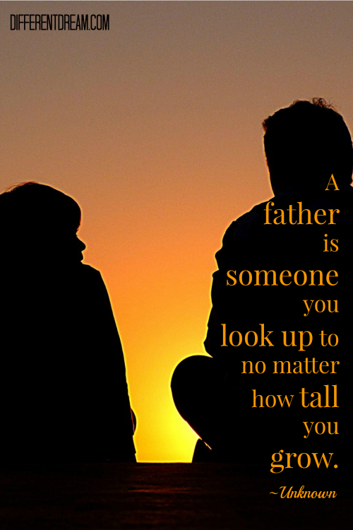 A father is someone you look up to no matter how tall you grown. ~ Unknown