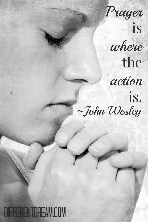 Prayer is where the action is. ~ John Wesley