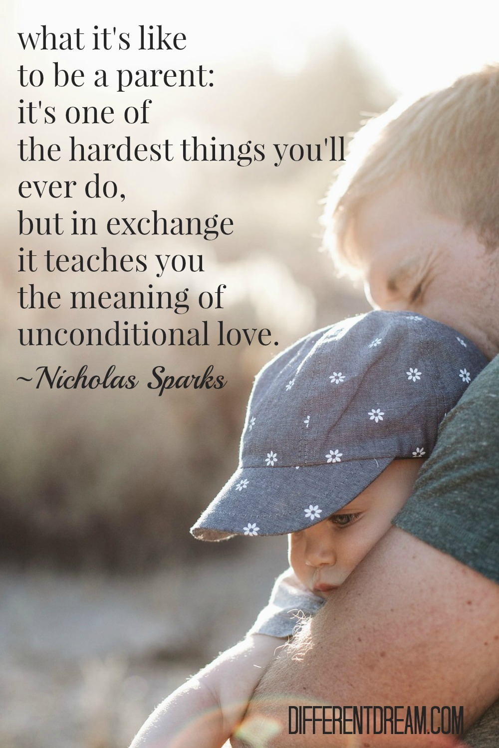 What it's like to be a parent: It's one of the hardest things you'll ever do but in exchange it teaches you the meaning of unconditional love. ~ Nicholas Sparks