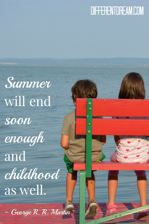 Summer will end soon enough, and childhood as well. ~ George R. R. Martin