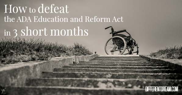 After 3 months in a wheelchair, I conceived the following call to defeat the ADA Education and Reform Act. Pass it on to your lawmakers and see what happens.